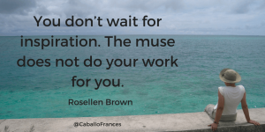 You don't wait for inspiration. The muse does not do your work for you.