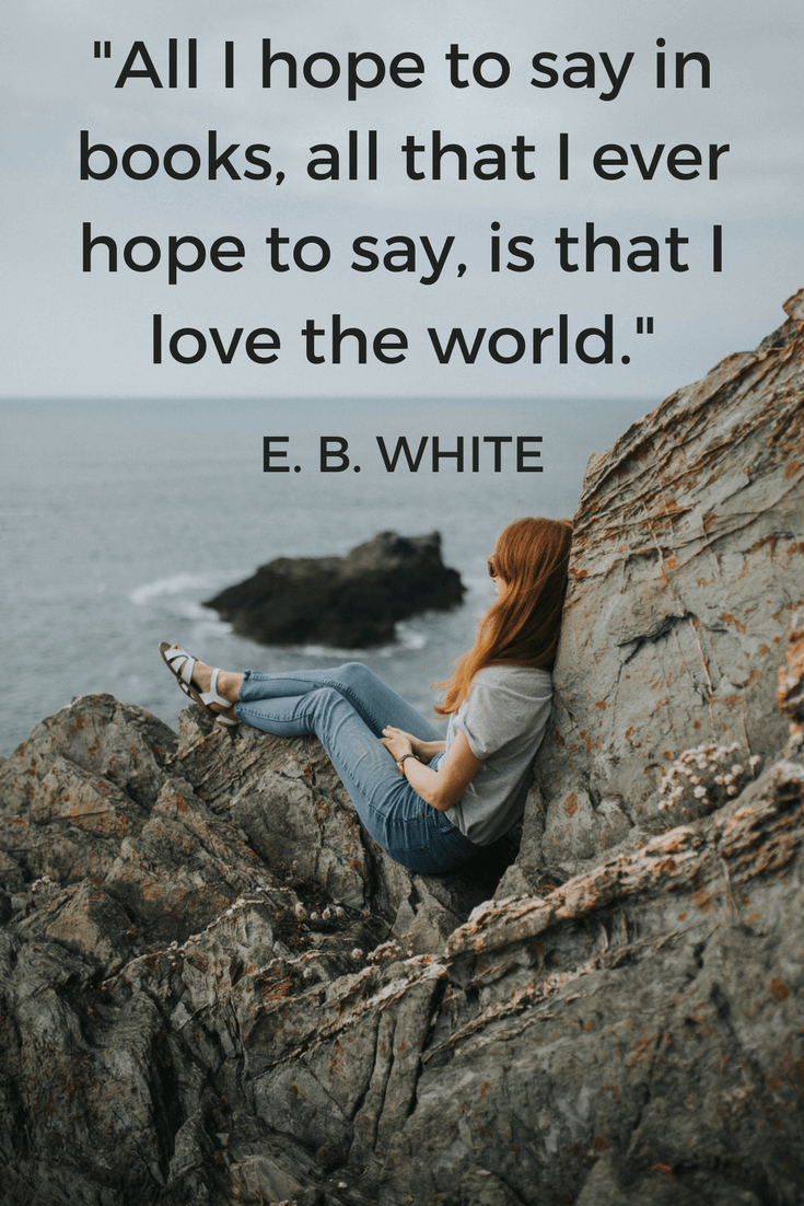 All I hope to say in books, all that I ever hope to say, is that I love the world.E. B. WHITE