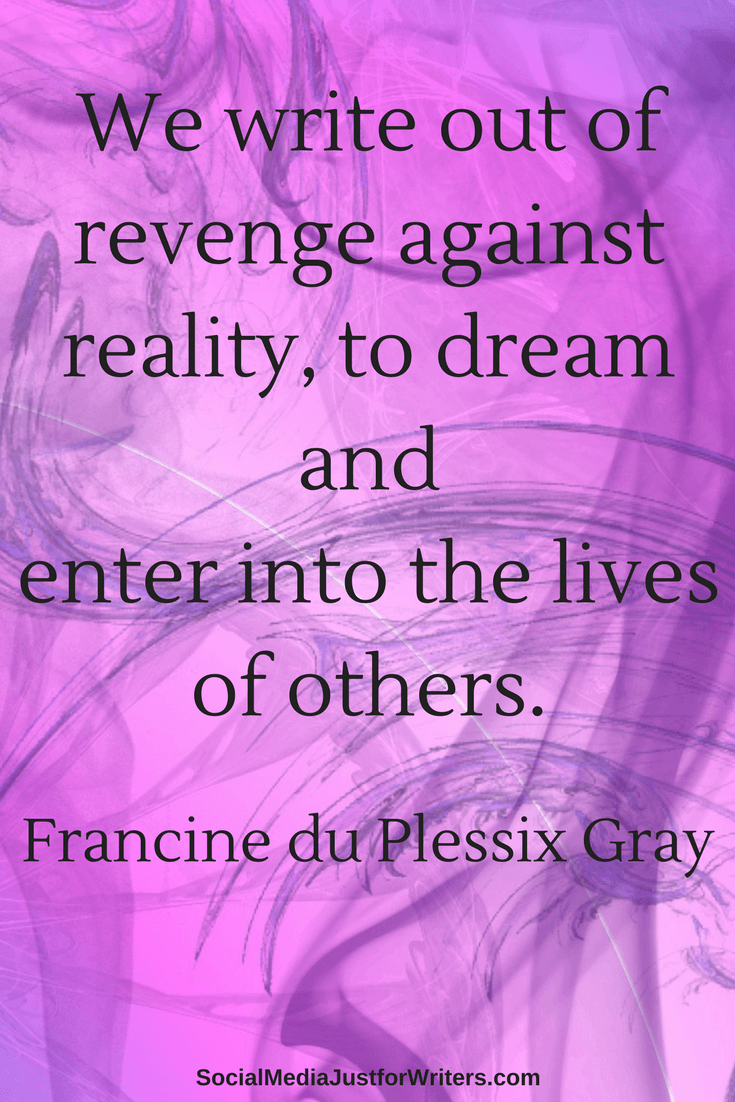 We write out of revenge against reality, to dream and enter into the lives of others.