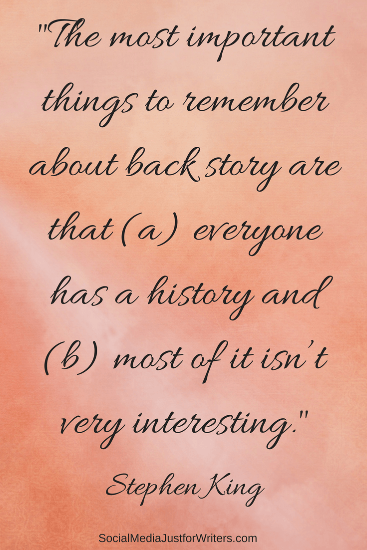 The most important things to remember about back #story are that (a) everyone has a history and (b) most of it isn't very interesting.STEPHEN KING