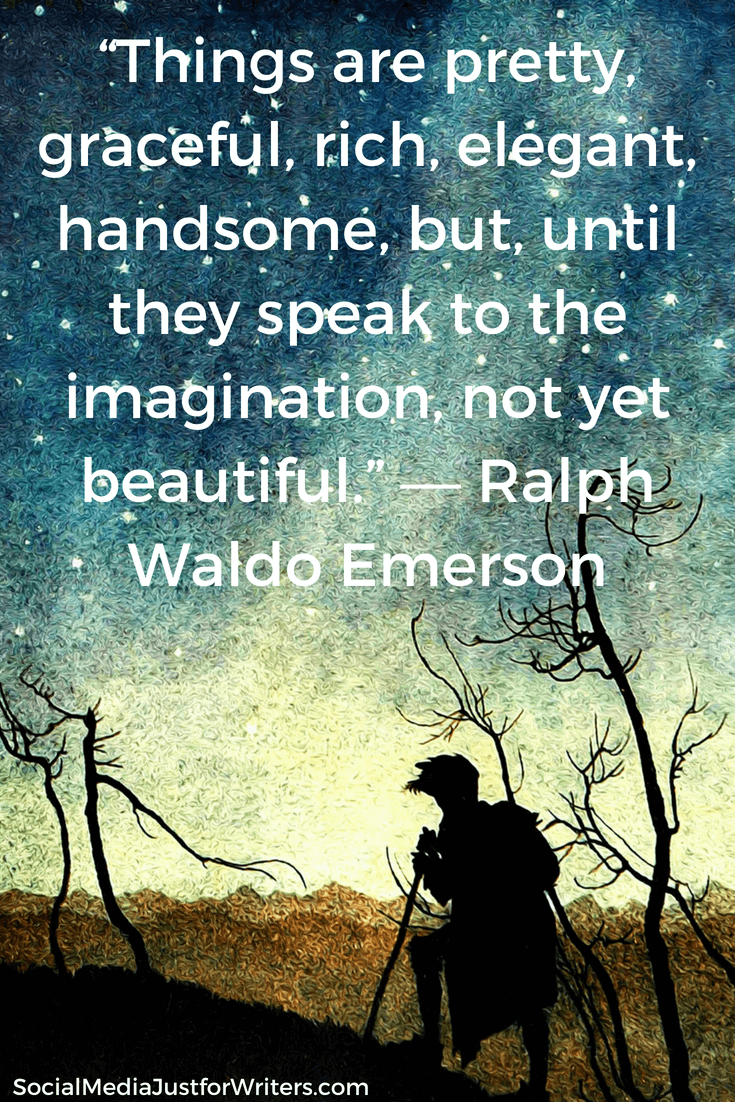 """Things are pretty, graceful, rich, elegant, handsome, but, until they speak to the imagination, not yet beautiful."" ― Ralph Waldo Emerson"