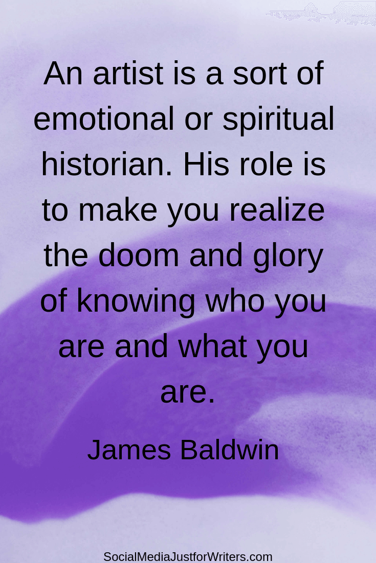 An artist is a sort of emotional or spiritual historian. His role is to make you realize the doom and glory of knowing who you are and what you are. James Baldwin