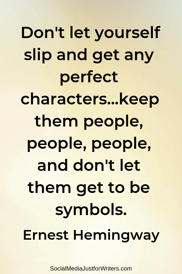 Don't let yourself slip and get any perfect characters...keep them people, people, people, and don't let them get to be symbols.