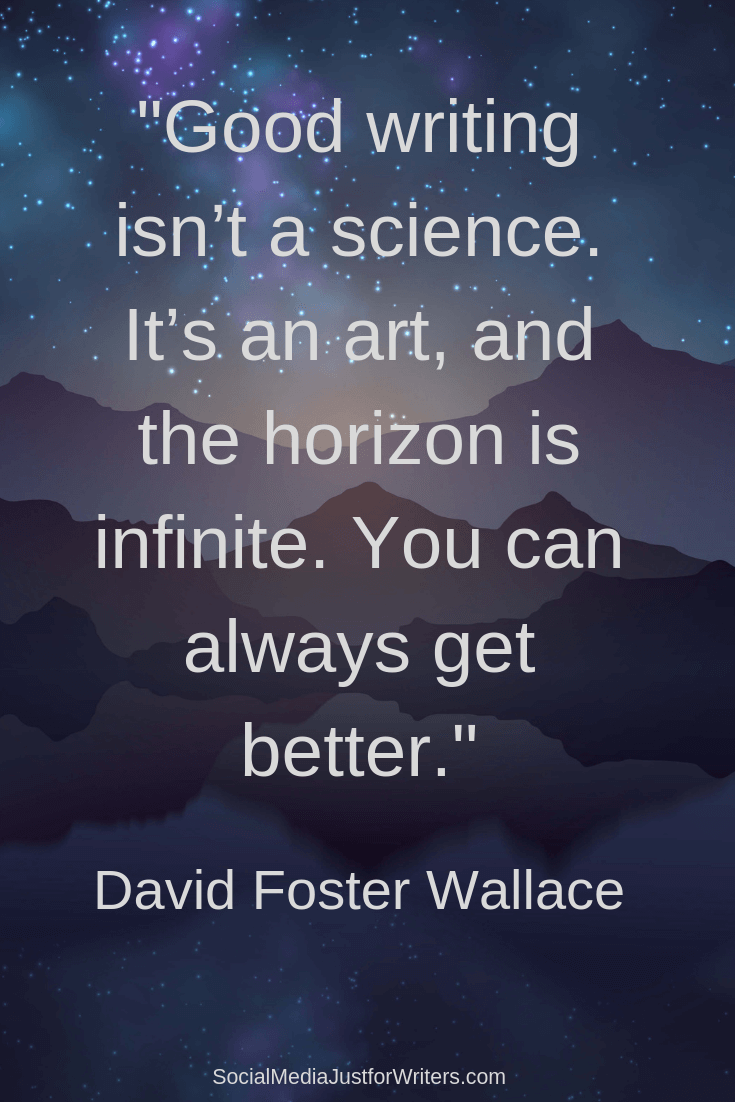 David Foster Wallace - Good writing isn't a science. It's an art, and the horizon is infinite. You can always get better.