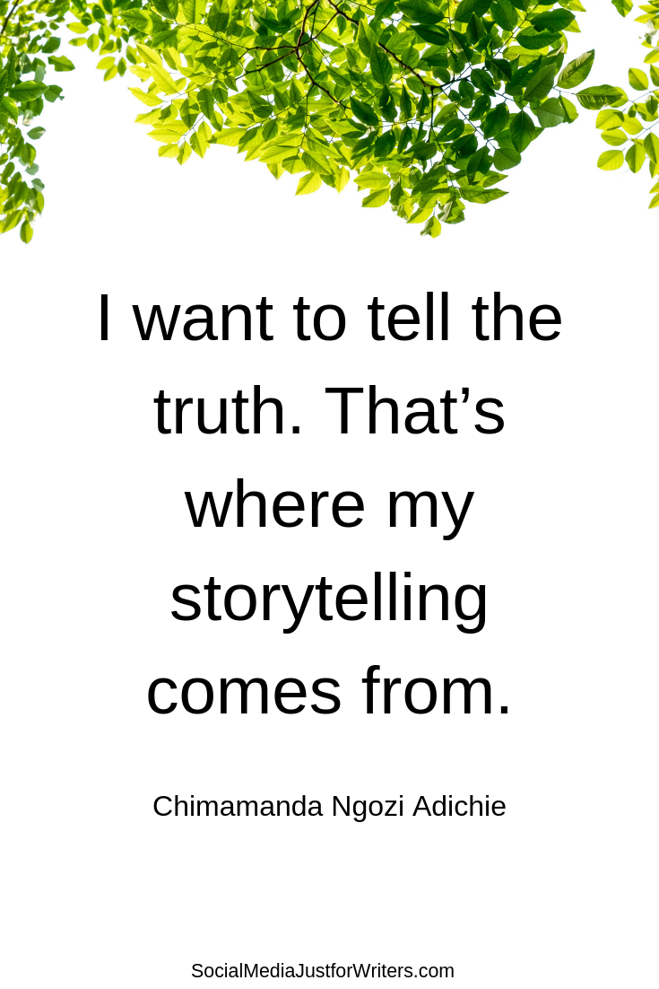 I want to tell the truth. That's where my storytelling comes from.