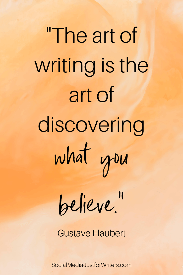 The art of writing is the art of discovering what you believe. Gustave Flaubert