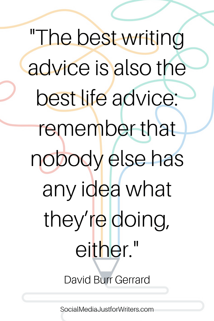 Quote: the best writing advice is also the best life advice_ remember that nobody else has any idea what they're doing, either.