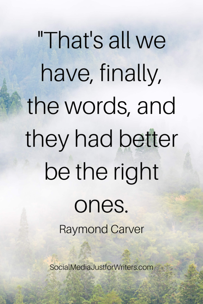 """That's all we have, finally, the words, and they had better be the right ones. Raymond Carver"