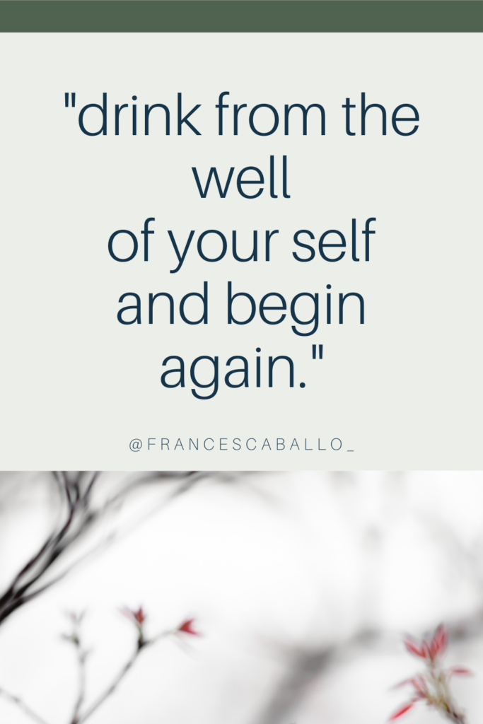 """drink from the well of your self and begin again."" Charles Bukowski"